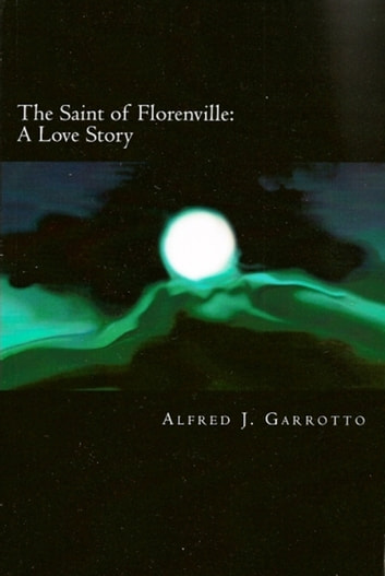 The Saint of Florenville: A Love Story ebook by Alfred J. Garrotto