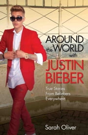Around the World with Justin Bieber - True Stories from Beliebers Everywhere ebook by Sarah Oliver