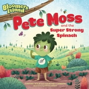 Pete Moss and the Super Strong Spinach - Bloomers Island Garden of Stories #1 ebook by Cynthia Wylie, Courtney Carbone, Katya Longhi
