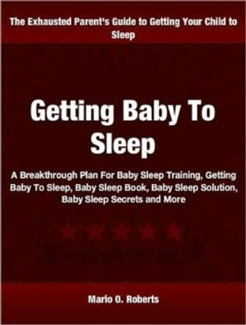 Getting Baby To Sleep - A Breakthrough Plan For Baby Sleep Training, Getting Baby To Sleep, Baby Sleep Book, Baby Sleep Solution, Baby Sleep Secrets and More ebook by Mario O. Roberts
