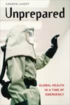 Unprepared - Global Health in a Time of Emergency ebook by Andrew Lakoff