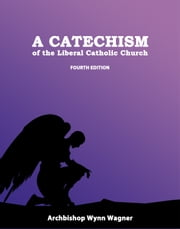 A Catechism of the Liberal Catholic Church - Fourth Edition ebook by Abp. Wynn Wagner