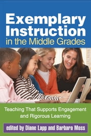 Exemplary Instruction in the Middle Grades - Teaching That Supports Engagement and Rigorous Learning ebook by Diane Lapp, EdD,Barbara Moss, PhD
