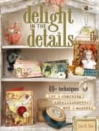 Delight in the Details - 40+ Techniques for Charming Embellishments and Accents ebook by Lisa M. Pace