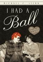 I Had a Ball - My Friendship with Lucille Ball ebook by Michael Z. Stern