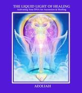 THE LIQUID LIGHT OF HEALING - Activating Your DNA for Ascension & Healing ebook by AEOLIAH
