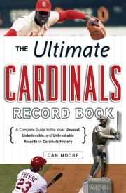 The Ultimate Cardinals Record Book - A Complete Guide to the Most Unusual, Unbelievable, and Unbreakable Records in Cardinals History ebook by Dan Moore