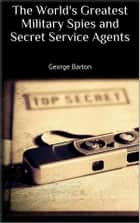 The World's Greatest Military Spies and Secret Service Agents ebook by George Barton
