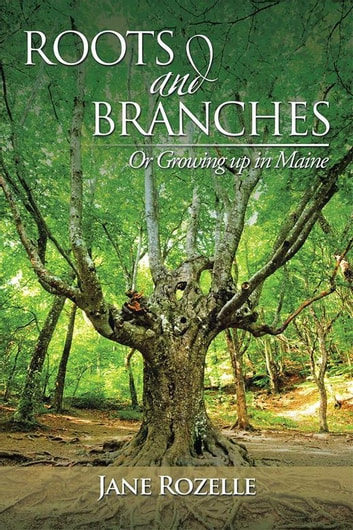 Roots and Branches - Or Growing up in Maine ebook by Jane Rozelle