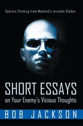 Short Essays on Your Enemy's Vicious Thoughts - Sadistic Thinking from Mankind's Invisible Stalker ebook by Bob Jackson
