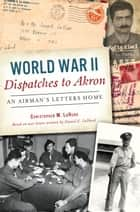 World War II Dispatches to Akron ebook by Christopher M. LaHurd