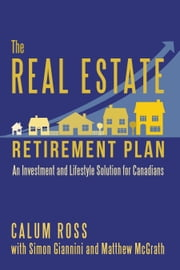 The Real Estate Retirement Plan - An Investment and Lifestyle Solution for Canadians ebook by Calum Ross,Simon Giannini