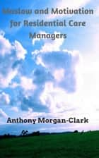 Maslow and Motivation for Residential Care Managers - Residential Care Management, #2 ebook by Anthony Morgan-Clark