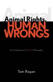 Animal Rights, Human Wrongs - An Introduction to Moral Philosophy ebook by Tom Regan