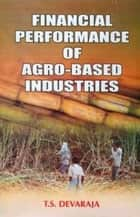 Financial Performance of Agro-Based Industries - The Case Of Sugar Industry in Karnataka ebook by T.S. Devaraja