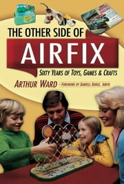 The Other Side Of Airfix - Sixty Years of Toys, Games & Crafts ebook by Authur Ward