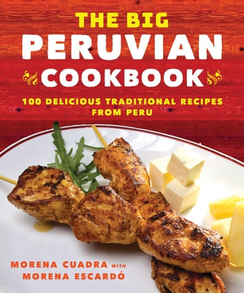 The Big Peruvian Cookbook - 100 Delicious Traditional Recipes from Peru ebook by Morena Cuadra,Morena Escardó