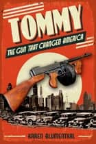 Tommy - The Gun That Changed America eBook by Karen Blumenthal