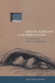 South Koreans in the Debt Crisis - The Creation of a Neoliberal Welfare Society ebook by Jesook Song,Rey Chow,Harry Harootunian,Masao Miyoshi
