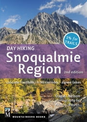 """Day Hiking Snoqualmie Region, 2nd Edition"" - Cascade Foothills * I90 Corridor * Alpine Lakes ebook by Dan Nelson,Alan Bauer"
