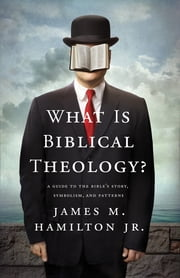 What Is Biblical Theology? - A Guide to the Bible's Story, Symbolism, and Patterns ebook by James M. Hamilton Jr.