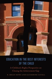 Education in the Best Interests of the Child - A Children's Rights Perspective on Closing the Achievement Gap ebook by R. Brian Howe,Katherine Covell