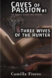 Three Wives of the Hunter - Caves of Passion, #1 ebook by Camilla Fiores