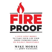 Fireproof - A Five-Step Model to Take Your Law Firm from Unpredictable to Wildly Profitable audiobook by Mike Morse, John Nachazel