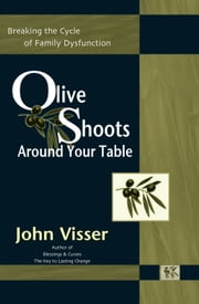 Olive Shoots Around Your Table - Breaking the Cycle of Family Dysfunction ebook by John Visser