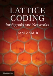 Lattice Coding for Signals and Networks - A Structured Coding Approach to Quantization, Modulation and Multiuser Information Theory ebook by Ram Zamir,Bobak Nazer,Yuval Kochman,Ilai Bistritz