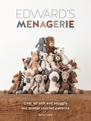 Edward's Menagerie - Over 40 Soft and Snuggly Toy Animal Crochet Patterns ebook by Kerry Lord