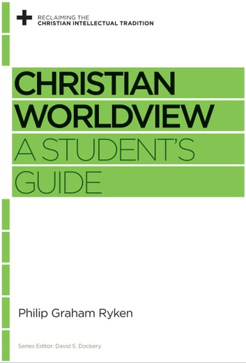 Christian Worldview - A Student's Guide eBook by Philip Graham Ryken
