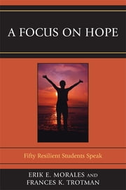 A Focus on Hope - Fifty Resilient Students Speak ebook by Frances K. Trotman,Erik E. Morales, PhD, professor/chair of department of elementary & secondary education, New Jersey City University