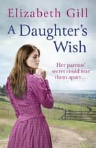 A Daughter's Wish - Her parents' secret could tear them apart . . . ebook by Elizabeth Gill