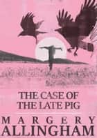 The Case of the Late Pig ebook by Margery Allingham