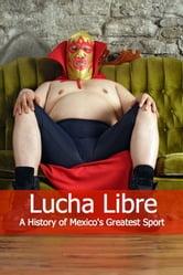 Lucha Libre - A History of Mexico's Greatest Sport ebook by Minute Help Guides