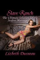 Slave Ranch - The Ultimate Solution to a Sexless Marriage ebook by Lizbeth Dusseau, Lizbeth Dusseau