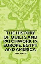 The History of Quilts and Patchwork in Europe, Egypt and America ebook by Marie Webster