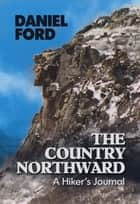 The Country Northward: A Hiker's Journal, Along the Trail in the White Mountains of New Hampshire ebook by Daniel Ford