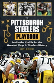The Pittsburgh Steelers Playbook: Inside the Huddle for the Greatest Plays in Steelers History ebook by Hickoff, Steve