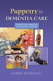 Puppetry in Dementia Care - Connecting through Creativity and Joy ebook by Karrie Marshall