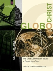 GloboChrist (The Church and Postmodern Culture) - The Great Commission Takes a Postmodern Turn ebook by Carl Raschke,James Smith