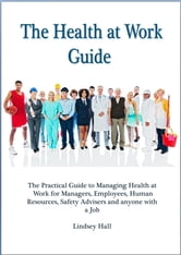 The Health at Work Guide - The practical guide to managing health at work for managers, employees, Human Resources, Safety Advisers and anyone with a job ebook by Lindsey Hall