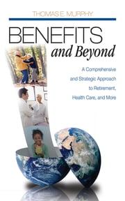 Benefits and Beyond - A Comprehensive and Strategic Approach to Retirement, Health Care, and More ebook by Thomas E. Murphy