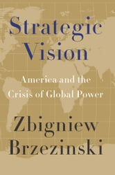 Strategic Vision: America and the Crisis of Global Power - America and the Crisis of Global Power ebook by Zbigniew Brzezinski