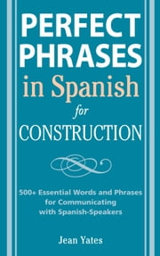 Perfect Phrases in Spanish for Construction: 500 + Essential Words and Phrases for Communicating with Spanish-Speakers ebook by Yates, Jean