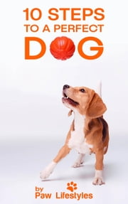 10 Steps To A Perfect Dog ebook by Paw Lifestyles