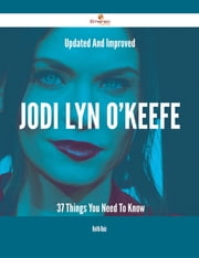 Updated And Improved Jodi Lyn O'Keefe - 37 Things You Need To Know ebook by Keith Ruiz