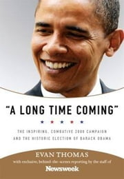 A Long Time Coming - The Inspiring, Combative 2008 Campaign and the Historic Election of Barack Obama ebook by Evan Thomas,Staff of Newsweek