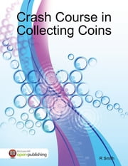 Crash Course in Collecting Coins ebook by R Smith